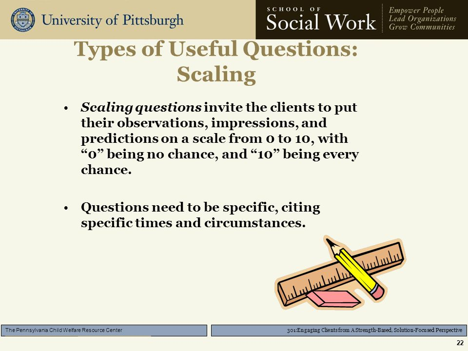 301:Engaging Clients from A Strength-Based, Solution-Focused Perspective The Pennsylvania Child Welfare Resource Center 22 Types of Useful Questions: Scaling Scaling questions invite the clients to put their observations, impressions, and predictions on a scale from 0 to 10, with 0 being no chance, and 10 being every chance.