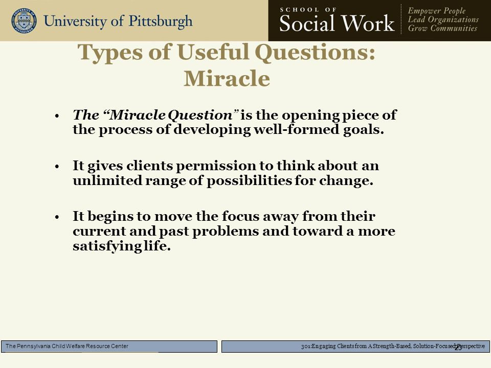 301:Engaging Clients from A Strength-Based, Solution-Focused Perspective The Pennsylvania Child Welfare Resource Center 23 Types of Useful Questions: Miracle The Miracle Question is the opening piece of the process of developing well-formed goals.