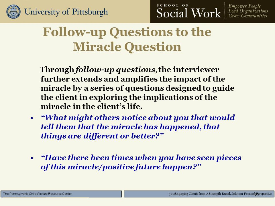 301:Engaging Clients from A Strength-Based, Solution-Focused Perspective The Pennsylvania Child Welfare Resource Center 25 Follow-up Questions to the