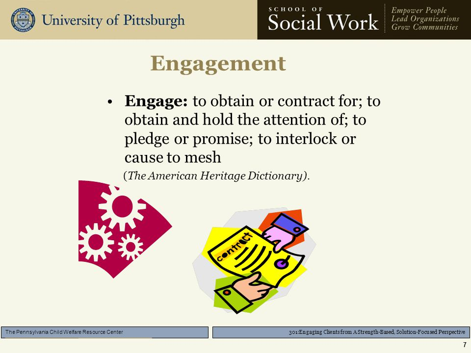 301:Engaging Clients from A Strength-Based, Solution-Focused Perspective The Pennsylvania Child Welfare Resource Center 7 Engagement Engage: to obtain or contract for; to obtain and hold the attention of; to pledge or promise; to interlock or cause to mesh (The American Heritage Dictionary).