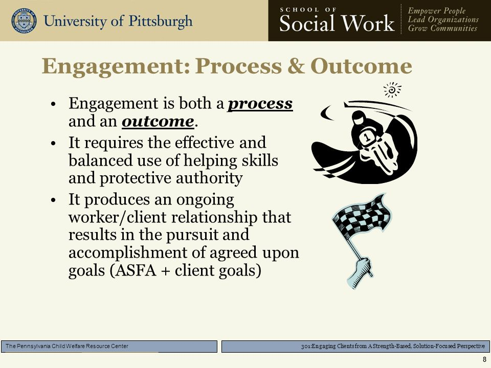 301:Engaging Clients from A Strength-Based, Solution-Focused Perspective The Pennsylvania Child Welfare Resource Center 8 Engagement: Process & Outcome Engagement is both a process and an outcome.