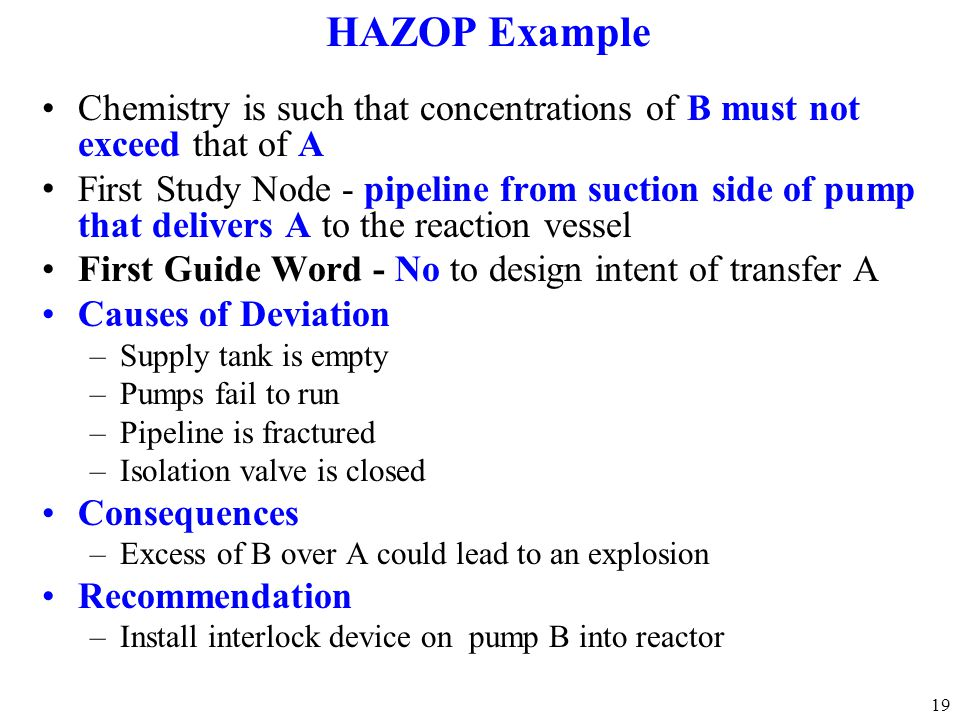 19 HAZOP Example Chemistry is such that concentrations of B must not exceed that of A First Study Node - pipeline from suction side of pump that deliv