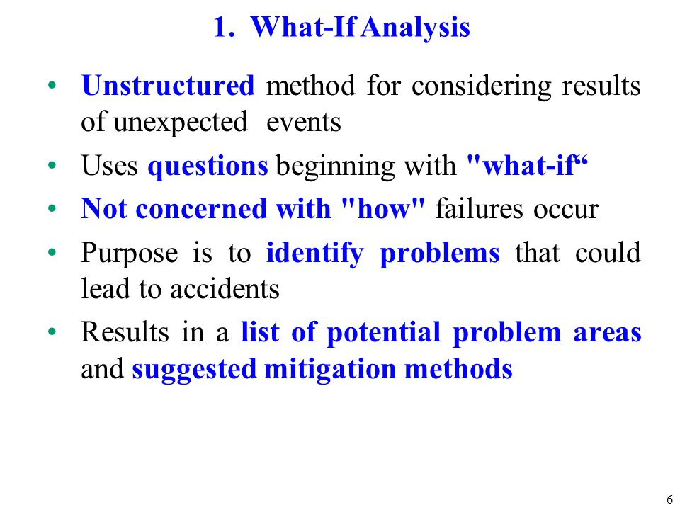6 1. What-If Analysis Unstructured method for considering results of unexpected events Uses questions beginning with