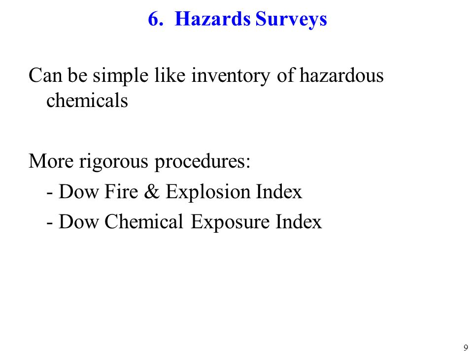 9 6. Hazards Surveys Can be simple like inventory of hazardous chemicals More rigorous procedures: - Dow Fire & Explosion Index - Dow Chemical Exposur