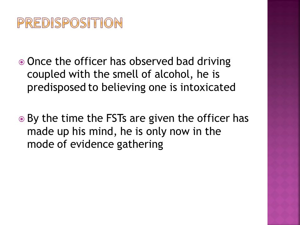  Once the officer has observed bad driving coupled with the smell of alcohol, he is predisposed to believing one is intoxicated  By the time the FSTs are given the officer has made up his mind, he is only now in the mode of evidence gathering