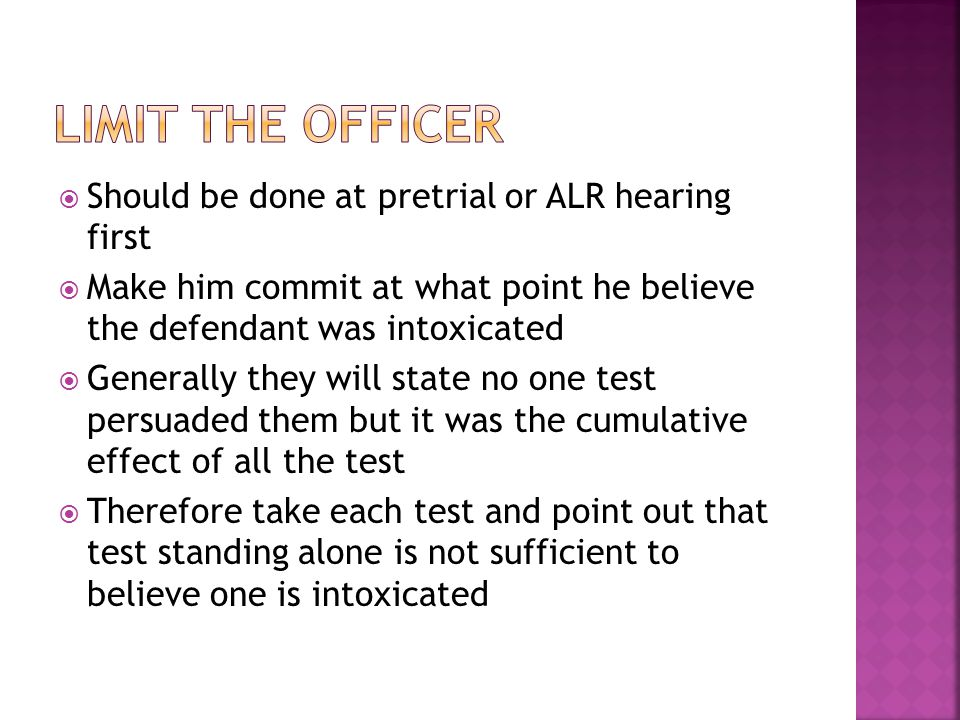  Should be done at pretrial or ALR hearing first  Make him commit at what point he believe the defendant was intoxicated  Generally they will state no one test persuaded them but it was the cumulative effect of all the test  Therefore take each test and point out that test standing alone is not sufficient to believe one is intoxicated
