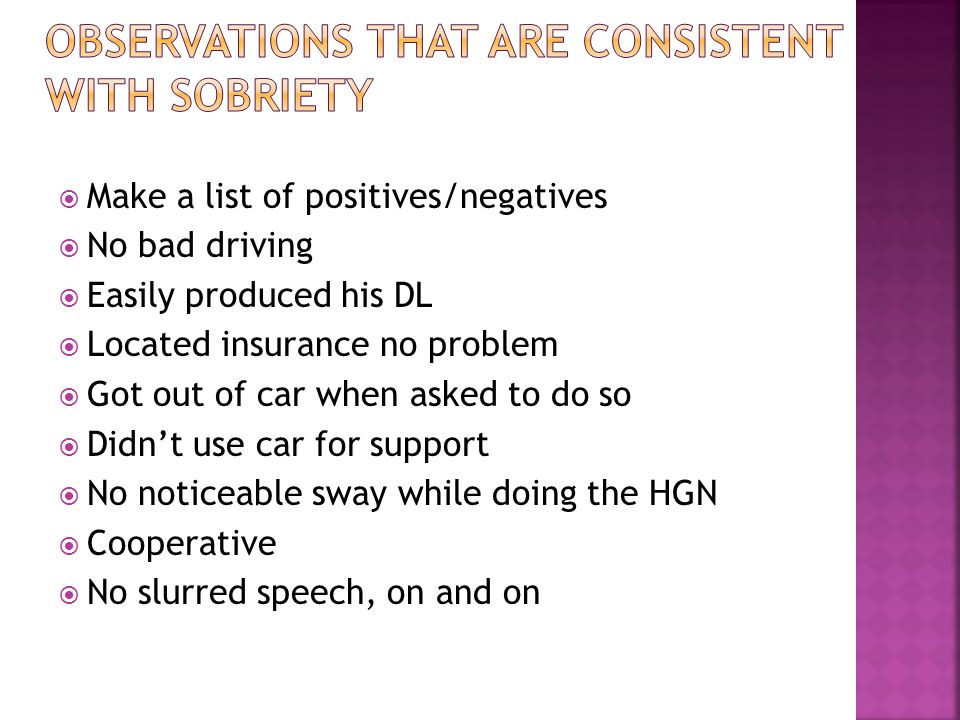  Make a list of positives/negatives  No bad driving  Easily produced his DL  Located insurance no problem  Got out of car when asked to do so  Didn't use car for support  No noticeable sway while doing the HGN  Cooperative  No slurred speech, on and on
