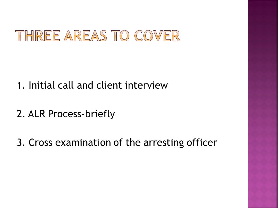 1. Initial call and client interview 2. ALR Process-briefly 3. Cross examination of the arresting officer