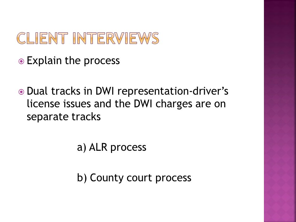  Explain the process  Dual tracks in DWI representation-driver's license issues and the DWI charges are on separate tracks a) ALR process b) County court process