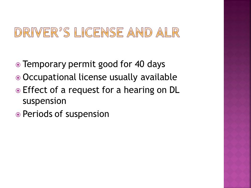  Temporary permit good for 40 days  Occupational license usually available  Effect of a request for a hearing on DL suspension  Periods of suspension