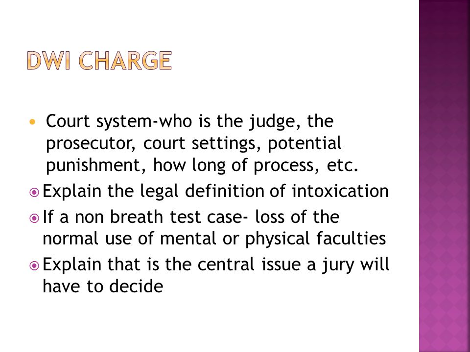 Court system-who is the judge, the prosecutor, court settings, potential punishment, how long of process, etc.  Explain the legal definition of intox