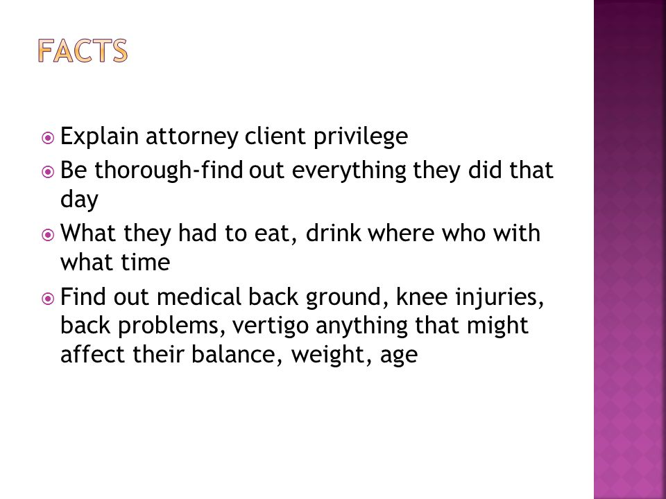  Explain attorney client privilege  Be thorough-find out everything they did that day  What they had to eat, drink where who with what time  Find out medical back ground, knee injuries, back problems, vertigo anything that might affect their balance, weight, age