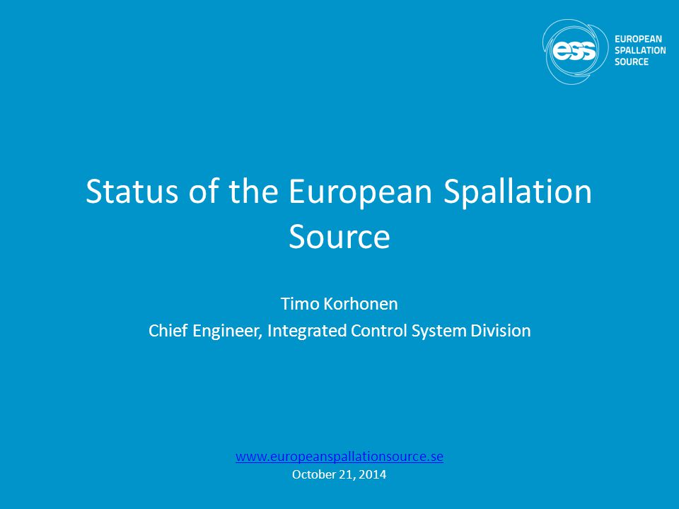 Status of the European Spallation Source Timo Korhonen Chief Engineer, Integrated Control System Division www.europeanspallationsource.se October 21, 2014