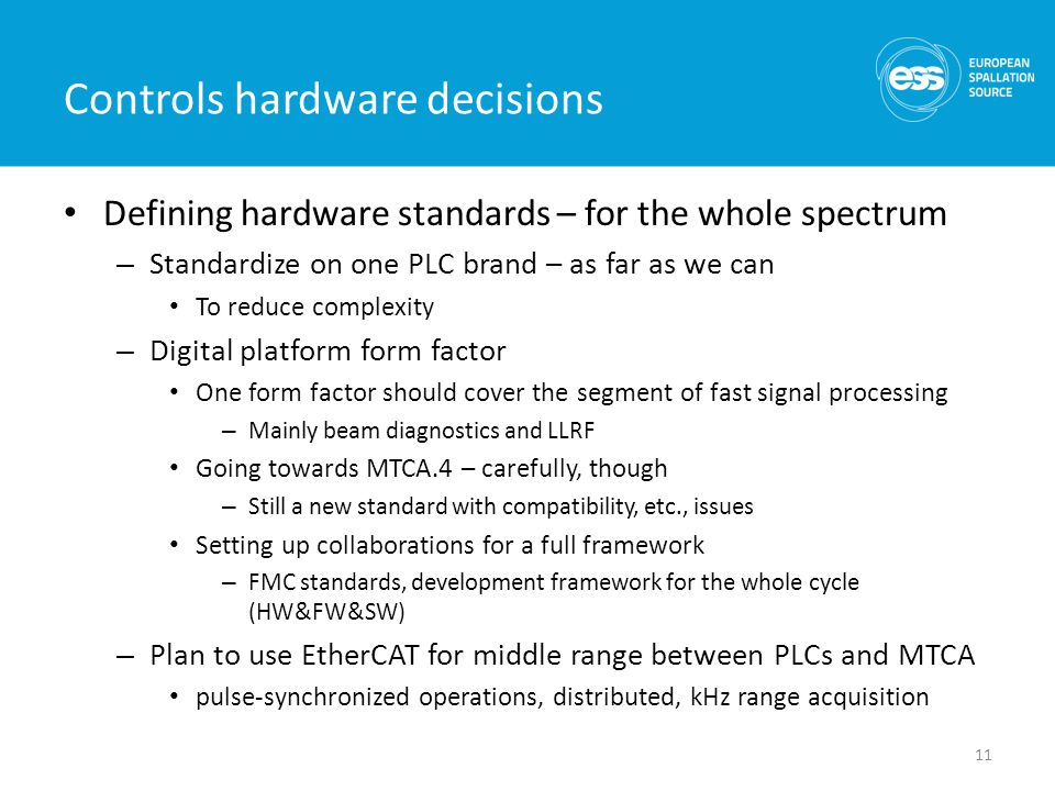 Controls hardware decisions Defining hardware standards – for the whole spectrum – Standardize on one PLC brand – as far as we can To reduce complexity – Digital platform form factor One form factor should cover the segment of fast signal processing – Mainly beam diagnostics and LLRF Going towards MTCA.4 – carefully, though – Still a new standard with compatibility, etc., issues Setting up collaborations for a full framework – FMC standards, development framework for the whole cycle (HW&FW&SW) – Plan to use EtherCAT for middle range between PLCs and MTCA pulse-synchronized operations, distributed, kHz range acquisition 11
