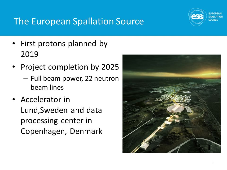 The European Spallation Source First protons planned by 2019 Project completion by 2025 – Full beam power, 22 neutron beam lines Accelerator in Lund,Sweden and data processing center in Copenhagen, Denmark 3