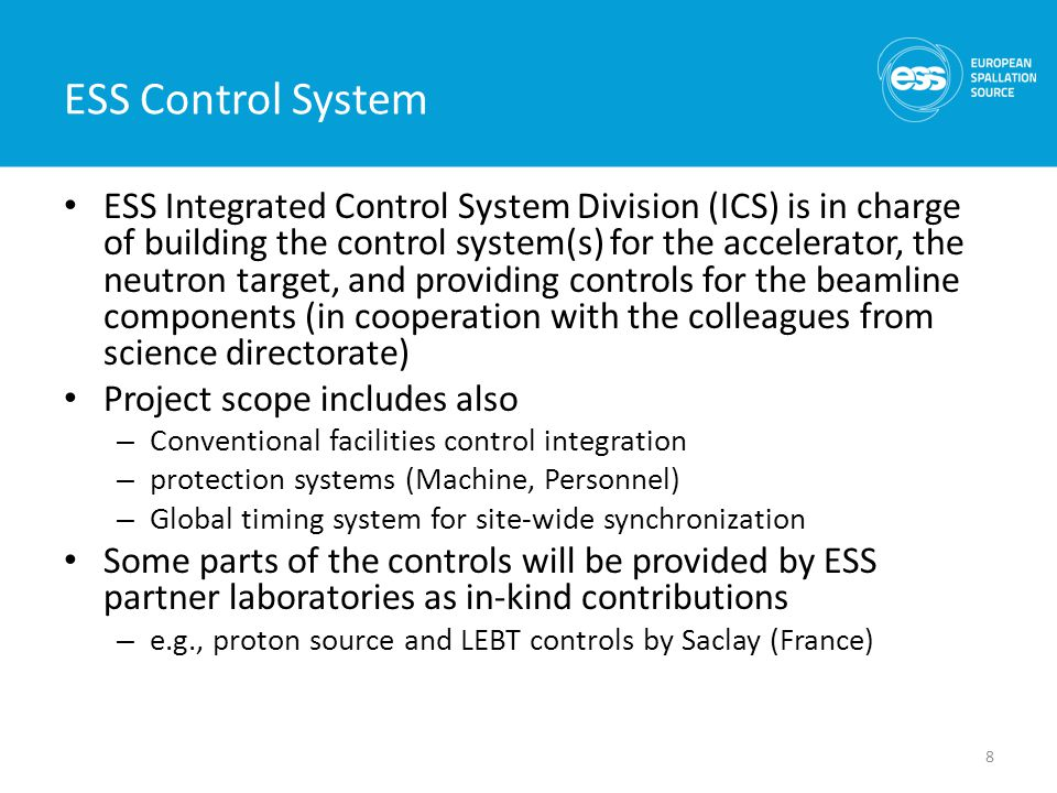 ESS Control System ESS Integrated Control System Division (ICS) is in charge of building the control system(s) for the accelerator, the neutron target, and providing controls for the beamline components (in cooperation with the colleagues from science directorate) Project scope includes also – Conventional facilities control integration – protection systems (Machine, Personnel) – Global timing system for site-wide synchronization Some parts of the controls will be provided by ESS partner laboratories as in-kind contributions – e.g., proton source and LEBT controls by Saclay (France) 8