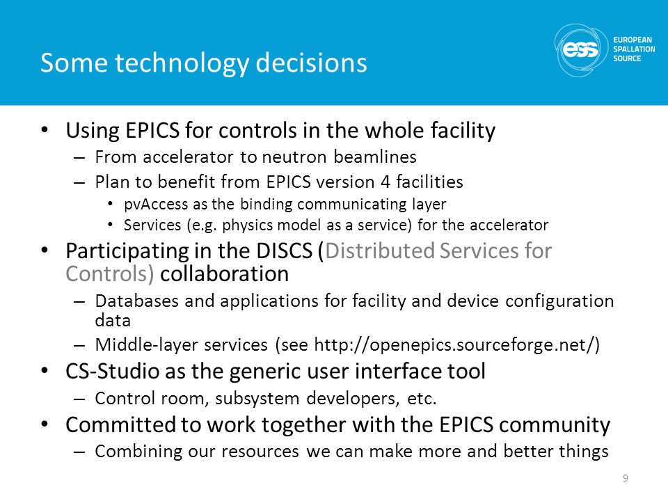 Some technology decisions Using EPICS for controls in the whole facility – From accelerator to neutron beamlines – Plan to benefit from EPICS version 4 facilities pvAccess as the binding communicating layer Services (e.g.