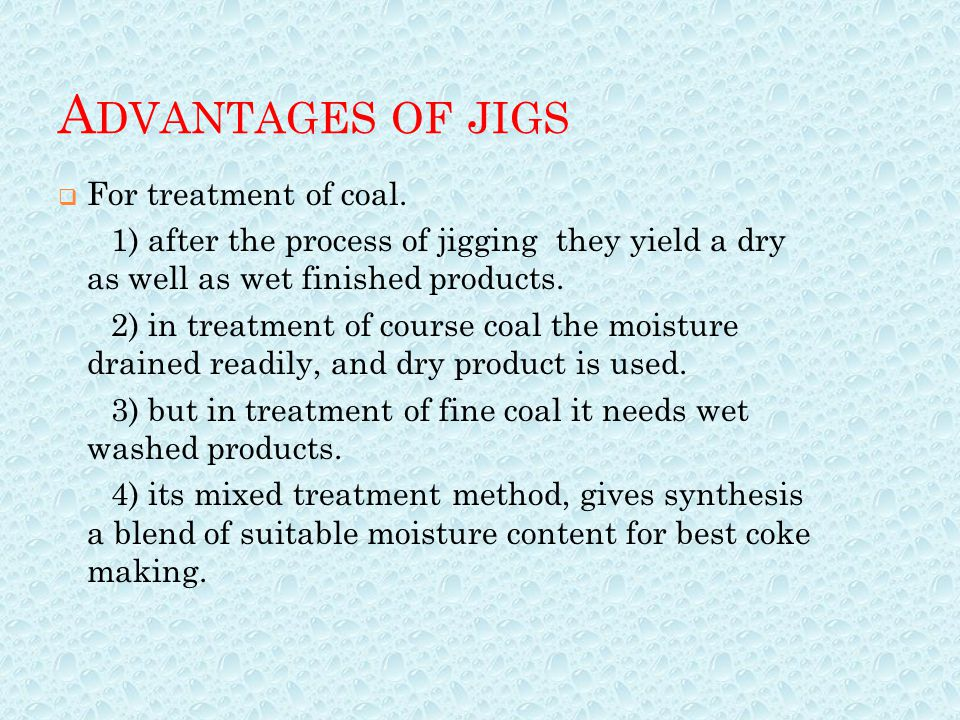 A DVANTAGES OF JIGS  For treatment of coal. 1) after the process of jigging they yield a dry as well as wet finished products. 2) in treatment of cou