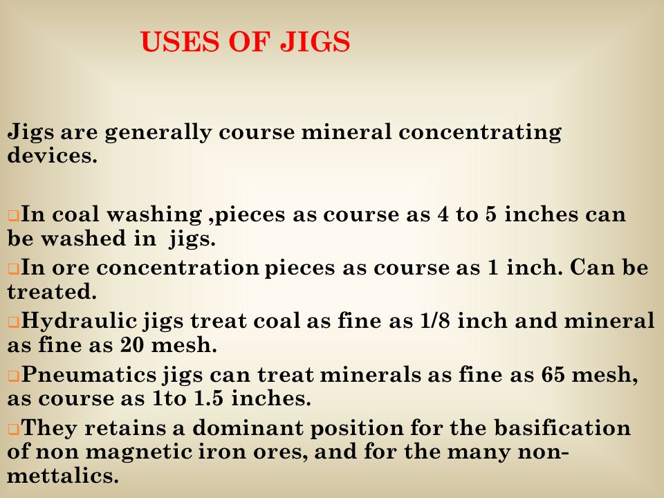 USES OF JIGS Jigs are generally course mineral concentrating devices.  In coal washing,pieces as course as 4 to 5 inches can be washed in jigs.  In