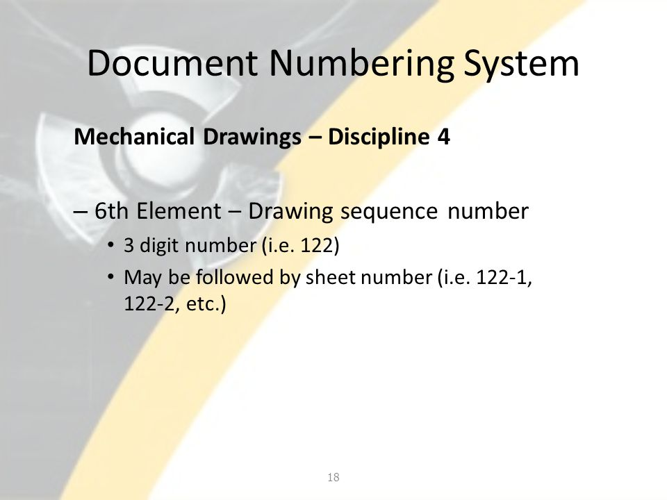 Document Numbering System Mechanical Drawings – Discipline 4 – 6th Element – Drawing sequence number 3 digit number (i.e. 122) May be followed by shee