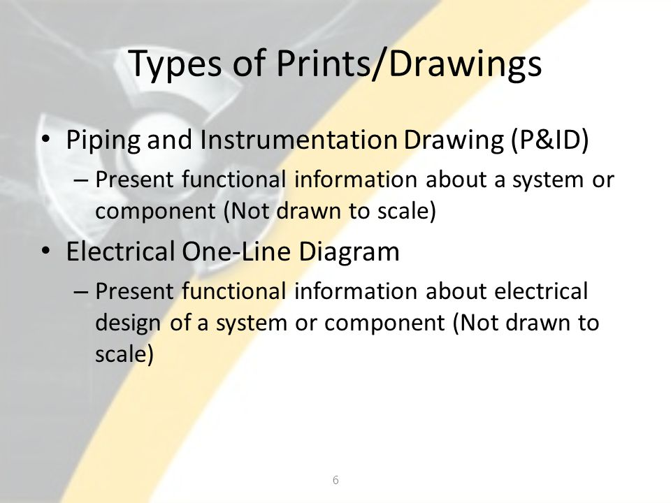 Types of Prints/Drawings Piping and Instrumentation Drawing (P&ID) – Present functional information about a system or component (Not drawn to scale) E
