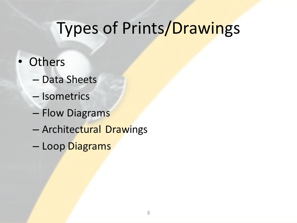 Types of Prints/Drawings Others – Data Sheets – Isometrics – Flow Diagrams – Architectural Drawings – Loop Diagrams 8