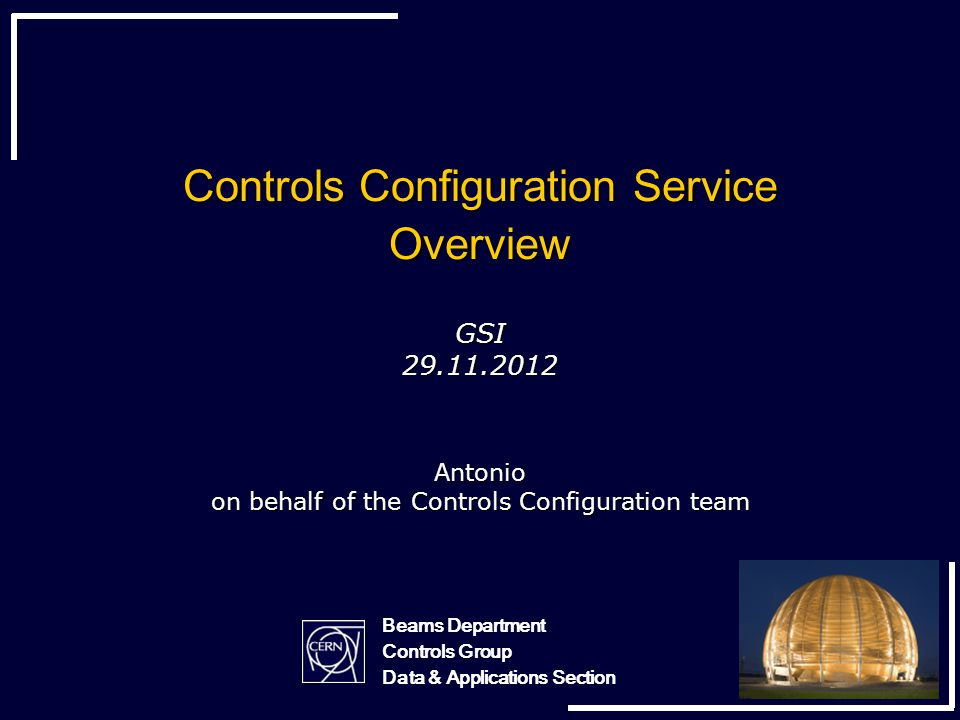 Controls Configuration Service Overview GSI 29.11.2012 Antonio on behalf of the Controls Configuration team Beams Department Controls Group Data & Applications Section