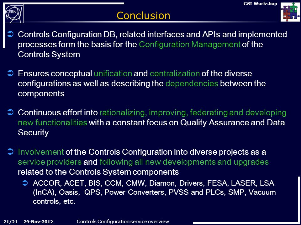 Controls Configuration service overview 29-Nov-2012 GSI Workshop Conclusion  Controls Configuration DB, related interfaces and APIs and implemented processes form the basis for the Configuration Management of the Controls System  Ensures conceptual unification and centralization of the diverse configurations as well as describing the dependencies between the components  Continuous effort into rationalizing, improving, federating and developing new functionalities with a constant focus on Quality Assurance and Data Security  Involvement of the Controls Configuration into diverse projects as a service providers and following all new developments and upgrades related to the Controls System components  ACCOR, ACET, BIS, CCM, CMW, Diamon, Drivers, FESA, LASER, LSA (InCA), Oasis, QPS, Power Converters, PVSS and PLCs, SMP, Vacuum controls, etc.