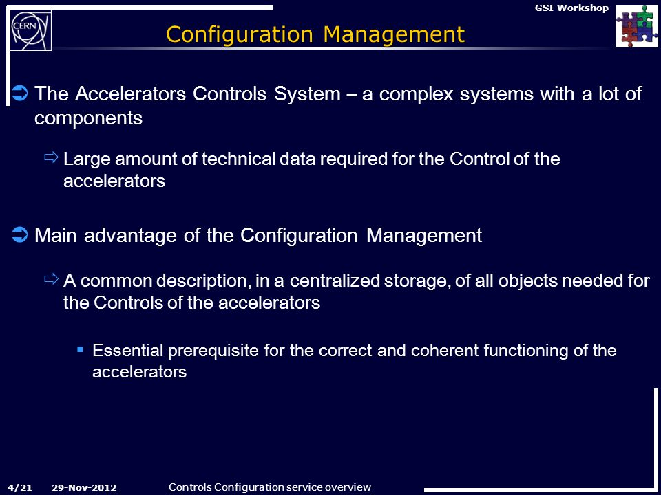 Controls Configuration service overview 29-Nov-2012 GSI Workshop Configuration Management  The Accelerators Controls System – a complex systems with a lot of components  Large amount of technical data required for the Control of the accelerators  Main advantage of the Configuration Management  A common description, in a centralized storage, of all objects needed for the Controls of the accelerators  Essential prerequisite for the correct and coherent functioning of the accelerators 4/21