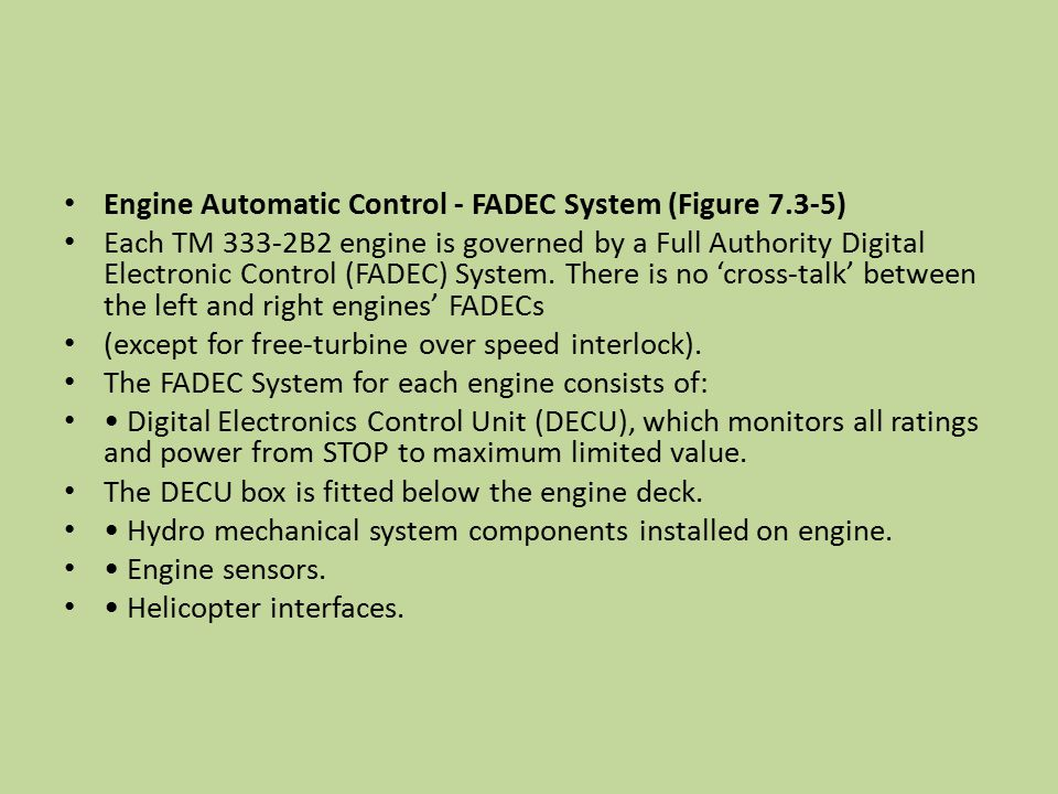Engine Automatic Control - FADEC System (Figure 7.3-5) Each TM 333-2B2 engine is governed by a Full Authority Digital Electronic Control (FADEC) Syste