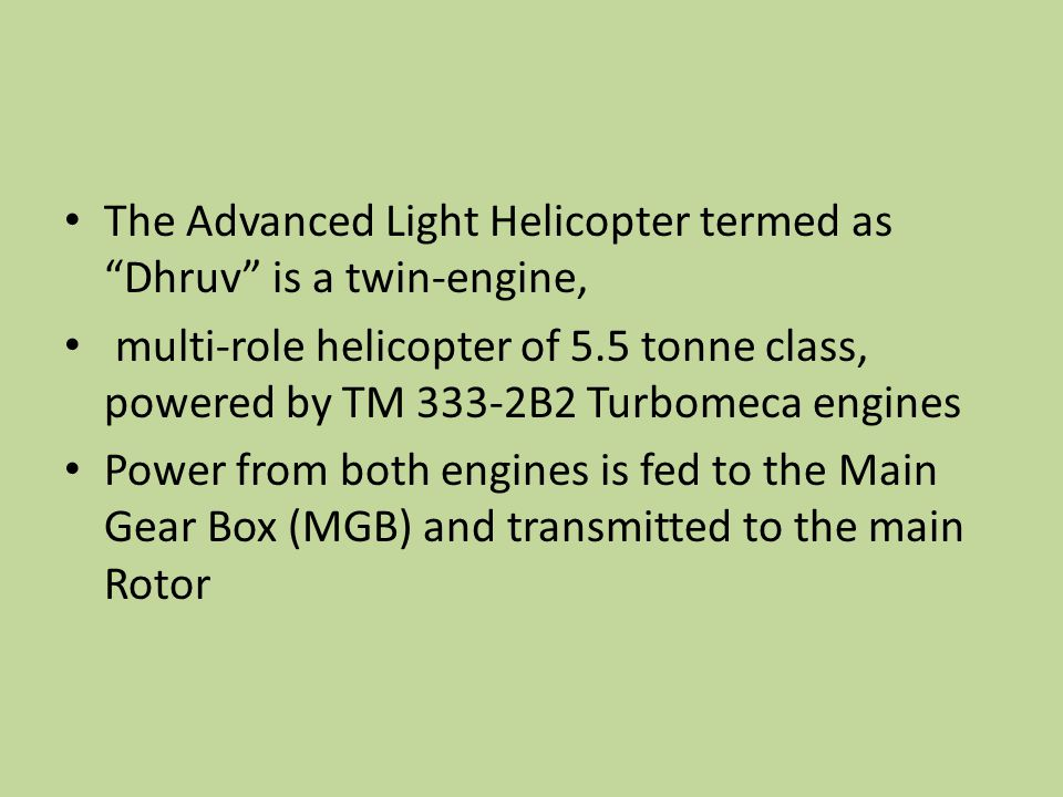"The Advanced Light Helicopter termed as ""Dhruv"" is a twin-engine, multi-role helicopter of 5.5 tonne class, powered by TM 333-2B2 Turbomeca engines Po"
