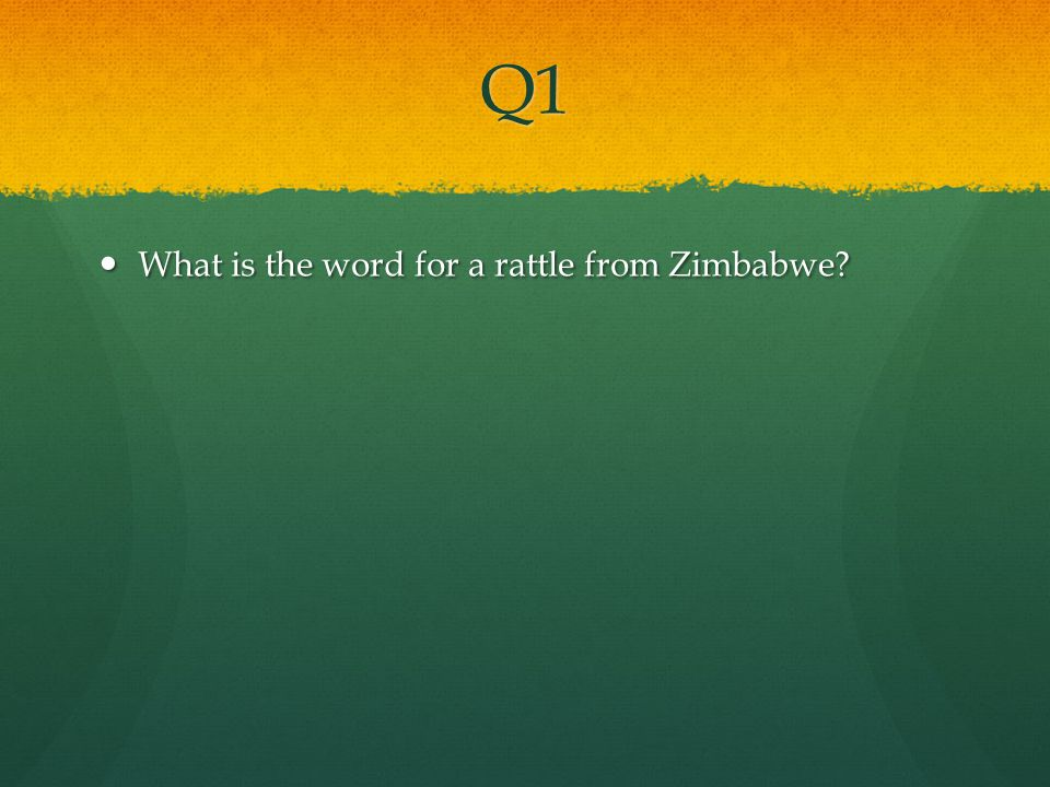 Q1 What is the word for a rattle from Zimbabwe? What is the word for a rattle from Zimbabwe?