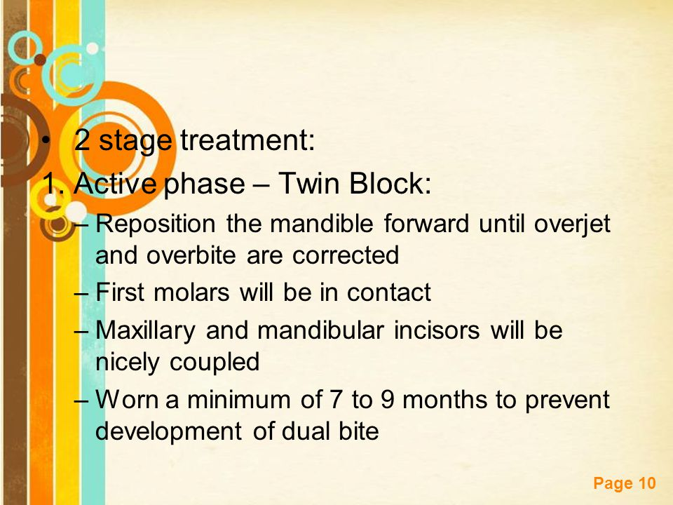 Free Powerpoint Templates Page 10 2 stage treatment: 1. Active phase – Twin Block: –Reposition the mandible forward until overjet and overbite are cor