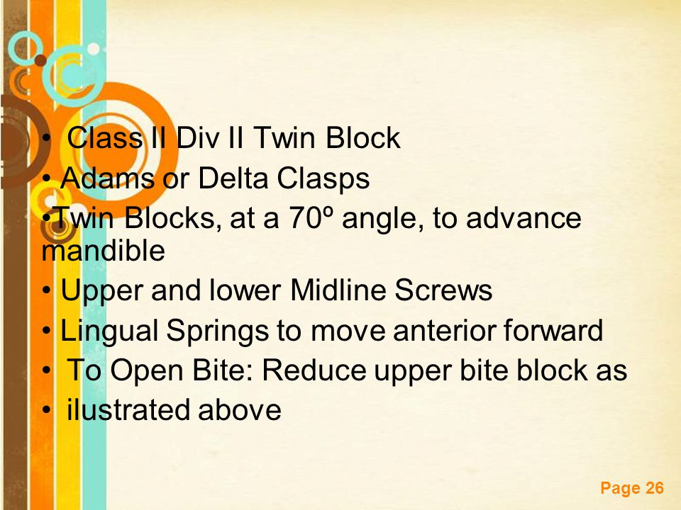 Free Powerpoint Templates Page 26 Class II Div II Twin Block Adams or Delta Clasps Twin Blocks, at a 70º angle, to advance mandible Upper and lower Mi
