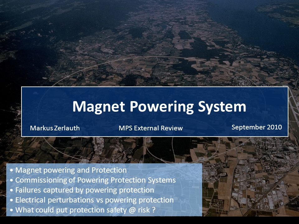 CERN Markus ZERLAUTH (TE/MPE) LHC Machine Protection Systems - External review - September 2010 22 Magnet powering and Protection Commissioning of Powering Protection Systems Failures captured by powering protection Electrical perturbations vs powering protection What could put protection safety @ risk ?