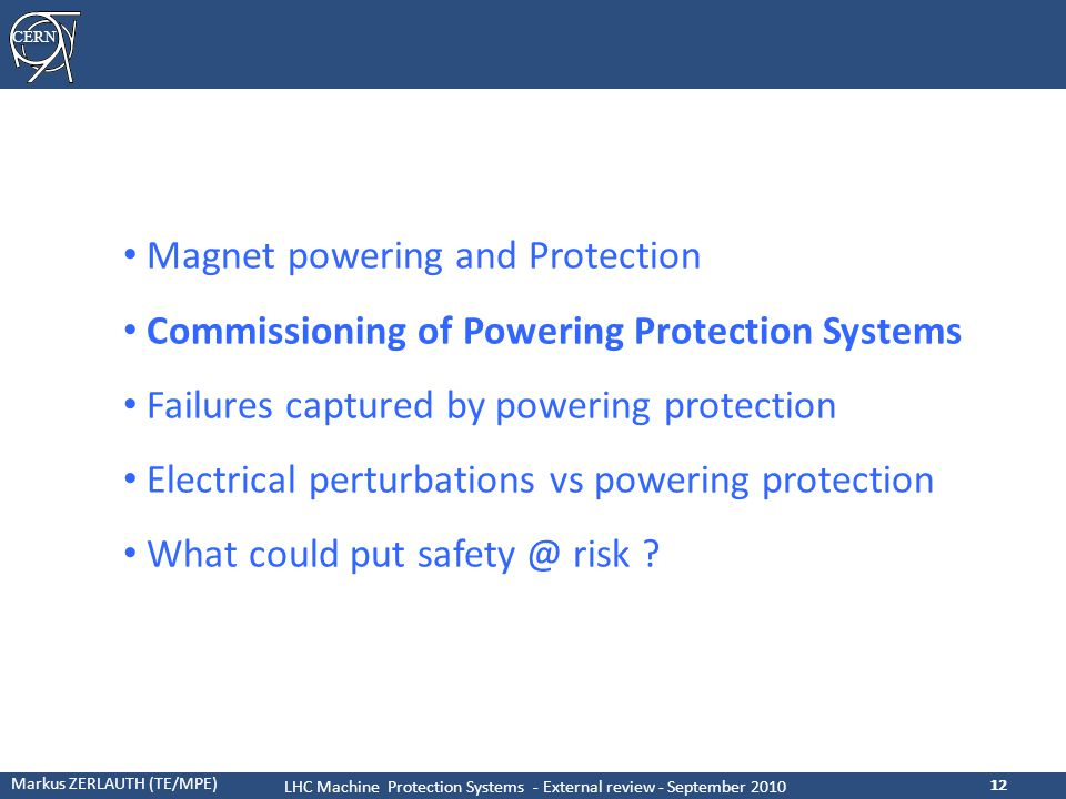 CERN Markus ZERLAUTH (TE/MPE) LHC Machine Protection Systems - External review - September 2010 12 Magnet powering and Protection Commissioning of Powering Protection Systems Failures captured by powering protection Electrical perturbations vs powering protection What could put safety @ risk ?