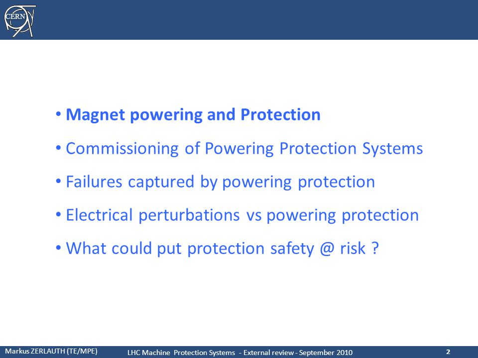 CERN Markus ZERLAUTH (TE/MPE) LHC Machine Protection Systems - External review - September 2010 33 Related recommendations from 2005 Review ● Major worry about Configuration Management in protection systems –By design interlock systems do NOT rely for their basic protection functionality on SW and/or configuration data, but direct HW links (including FPGAs) –Configuration data exists for higher level protection functions (using SW repositories, versioning, CRCs + run-time verifications) ● Sufficiently quick response time of power converter in case of internal failures .