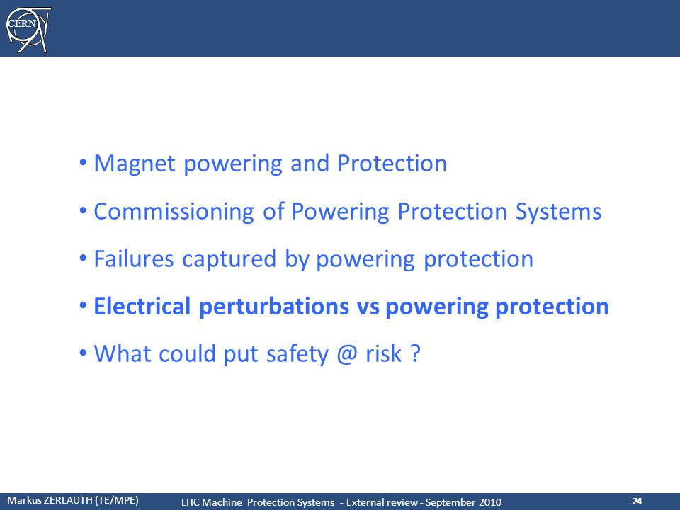 CERN Markus ZERLAUTH (TE/MPE) LHC Machine Protection Systems - External review - September 2010 24 Magnet powering and Protection Commissioning of Powering Protection Systems Failures captured by powering protection Electrical perturbations vs powering protection What could put safety @ risk ?