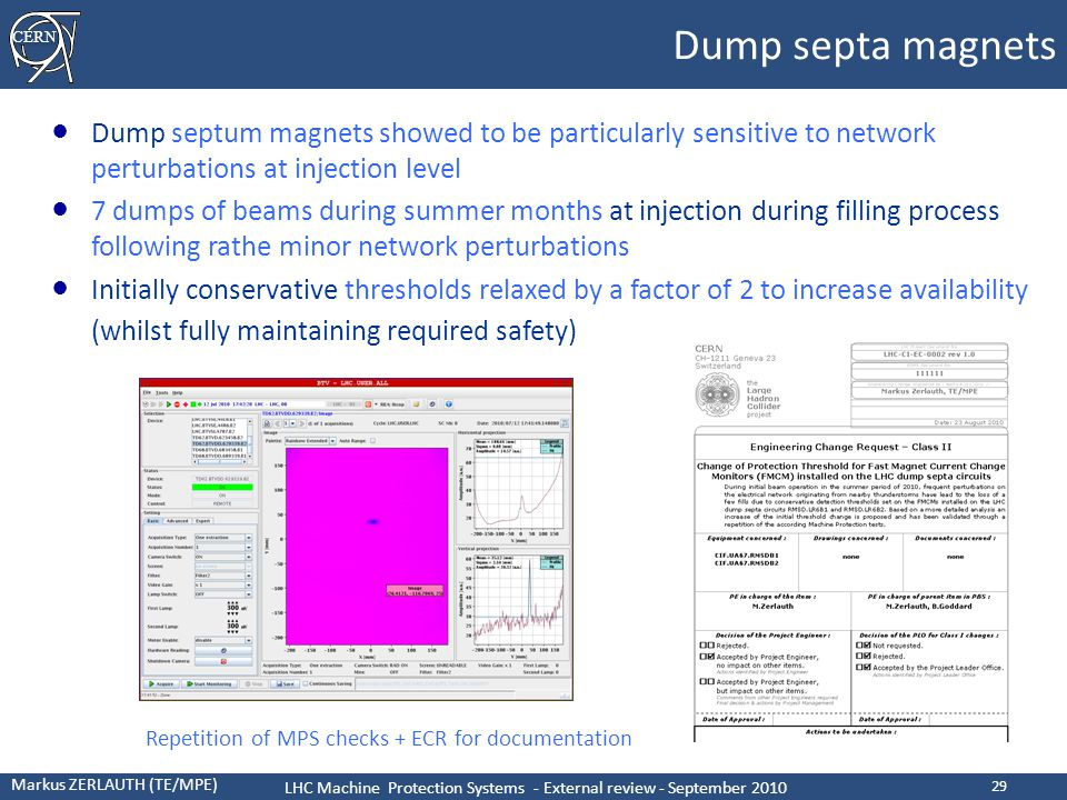 CERN Markus ZERLAUTH (TE/MPE) LHC Machine Protection Systems - External review - September 2010 29 Dump septa magnets ● Dump septum magnets showed to be particularly sensitive to network perturbations at injection level ● 7 dumps of beams during summer months at injection during filling process following rathe minor network perturbations ● Initially conservative thresholds relaxed by a factor of 2 to increase availability (whilst fully maintaining required safety) Repetition of MPS checks + ECR for documentation