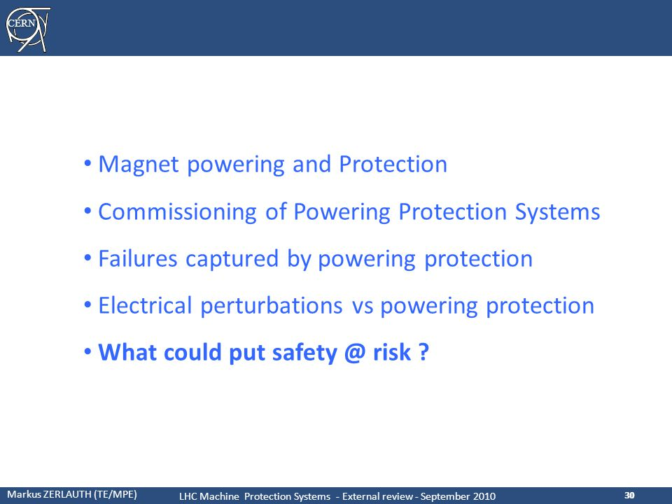 CERN Markus ZERLAUTH (TE/MPE) LHC Machine Protection Systems - External review - September 2010 30 Magnet powering and Protection Commissioning of Powering Protection Systems Failures captured by powering protection Electrical perturbations vs powering protection What could put safety @ risk ?