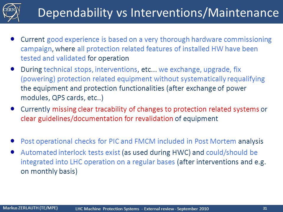 CERN Markus ZERLAUTH (TE/MPE) LHC Machine Protection Systems - External review - September 2010 31 Dependability vs Interventions/Maintenance ● Current good experience is based on a very thorough hardware commissioning campaign, where all protection related features of installed HW have been tested and validated for operation ● During technical stops, interventions, etc...