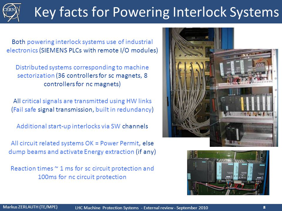 CERN Markus ZERLAUTH (TE/MPE) LHC Machine Protection Systems - External review - September 2010 8 Key facts for Powering Interlock Systems 8 Both powering interlock systems use of industrial electronics (SIEMENS PLCs with remote I/O modules) Distributed systems corresponding to machine sectorization (36 controllers for sc magnets, 8 controllers for nc magnets) All critical signals are transmitted using HW links (Fail safe signal transmission, built in redundancy) Additional start-up interlocks via SW channels All circuit related systems OK = Power Permit, else dump beams and activate Energy extraction (if any) Reaction times ~ 1 ms for sc circuit protection and 100ms for nc circuit protection [11]