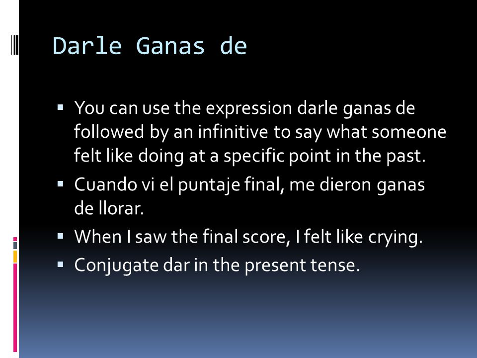 Darle Ganas de  You can use the expression darle ganas de followed by an infinitive to say what someone felt like doing at a specific point in the past.