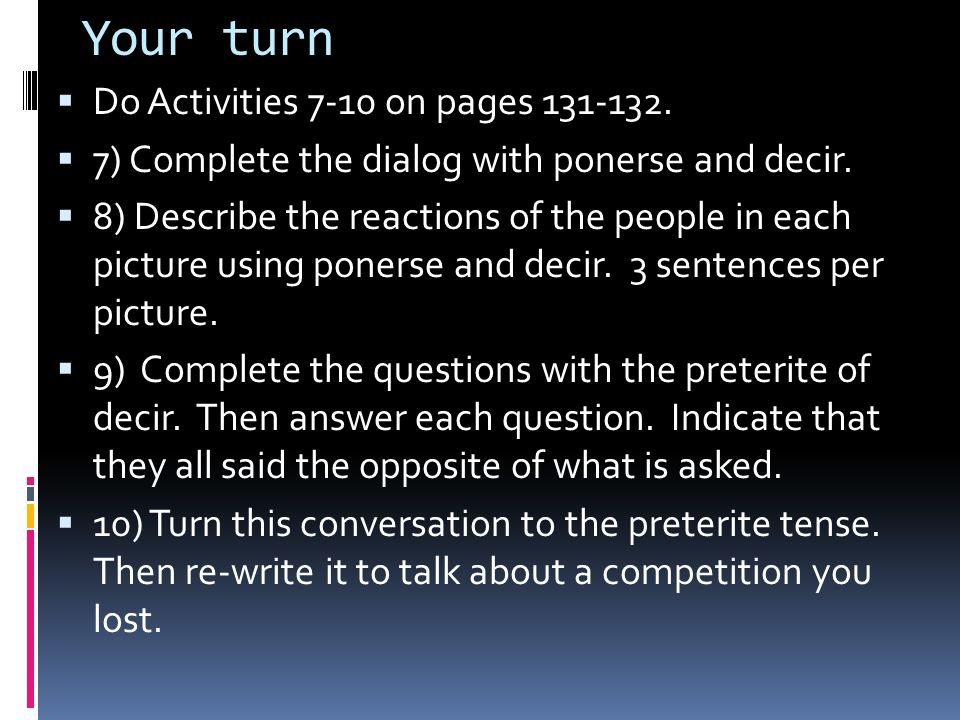 Your turn  Do Activities 7-10 on pages 131-132.  7) Complete the dialog with ponerse and decir.