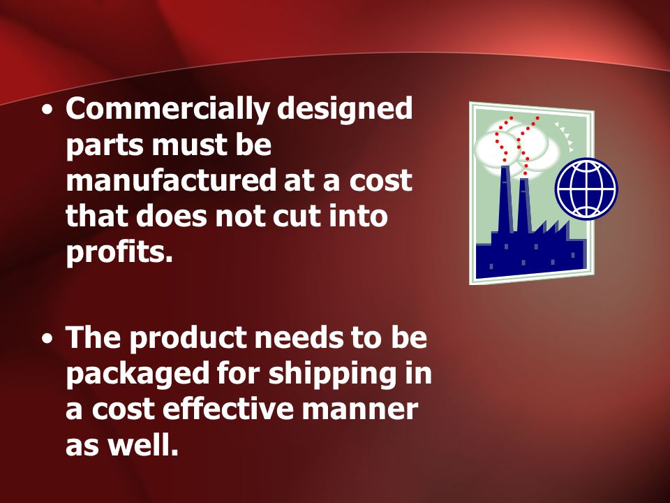 Commercially designed parts must be manufactured at a cost that does not cut into profits.