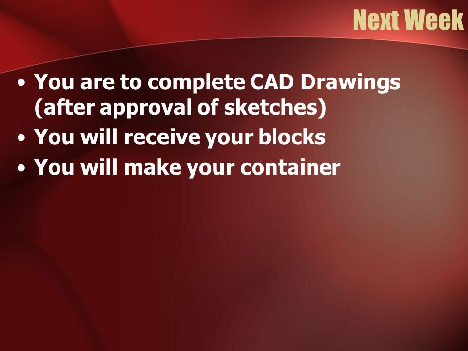 Next Week You are to complete CAD Drawings (after approval of sketches) You will receive your blocks You will make your container