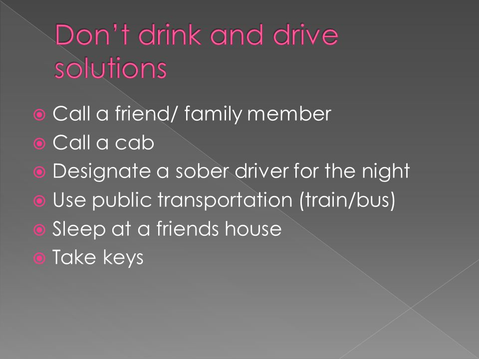  Call a friend/ family member  Call a cab  Designate a sober driver for the night  Use public transportation (train/bus)  Sleep at a friends house  Take keys