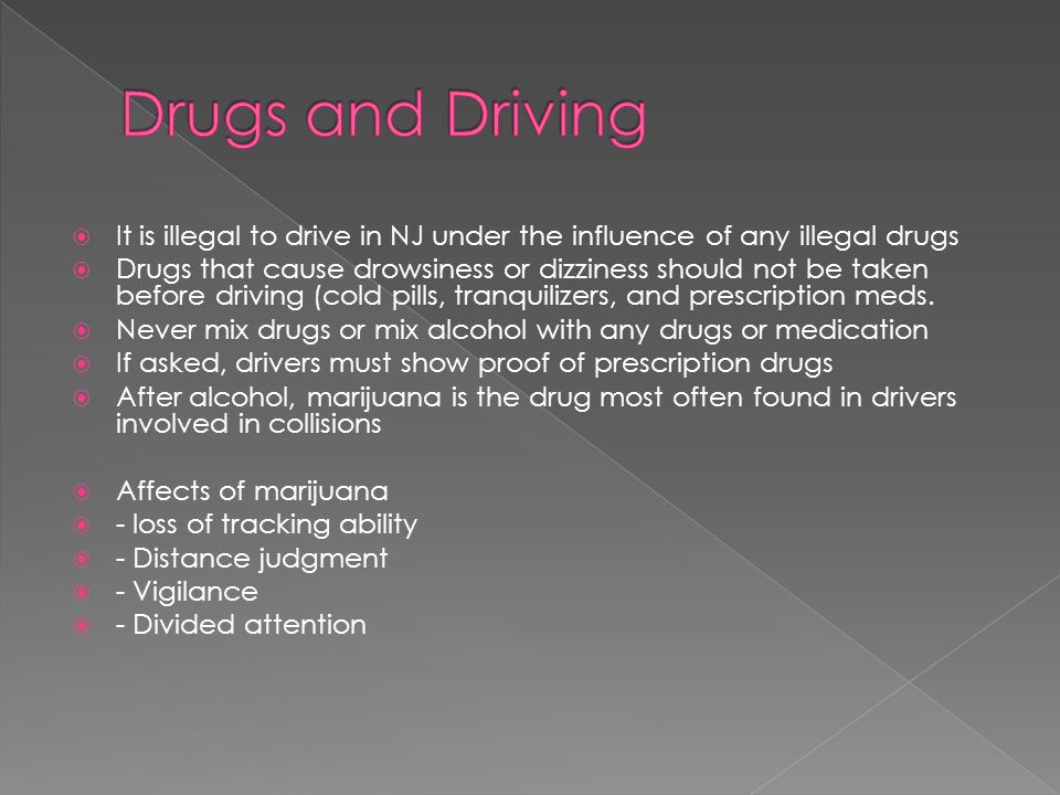  It is illegal to drive in NJ under the influence of any illegal drugs  Drugs that cause drowsiness or dizziness should not be taken before driving (cold pills, tranquilizers, and prescription meds.