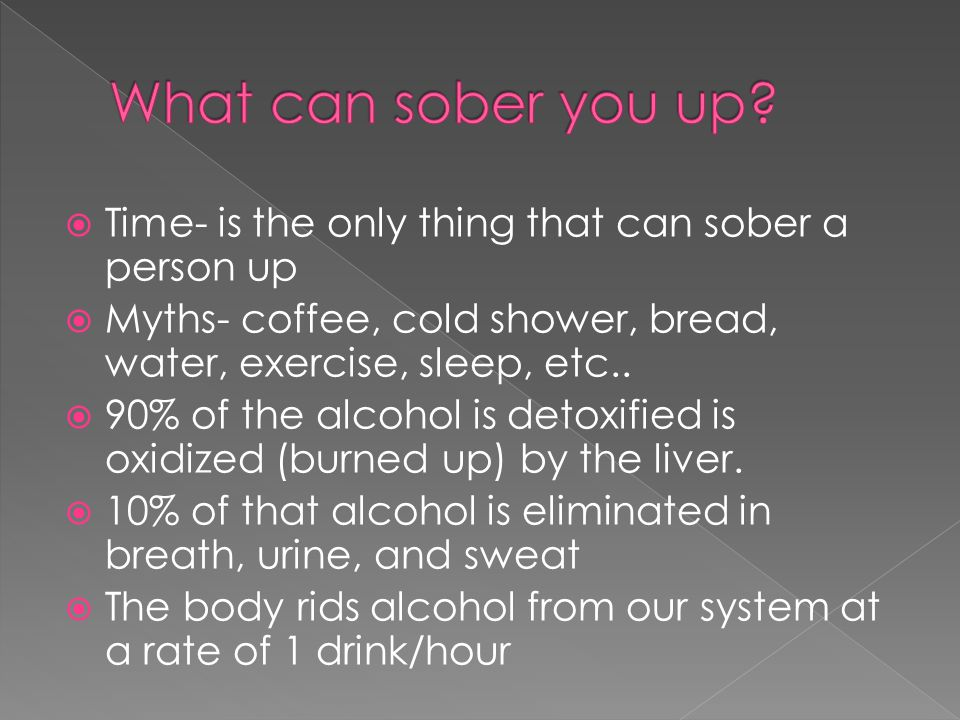  Time- is the only thing that can sober a person up  Myths- coffee, cold shower, bread, water, exercise, sleep, etc..