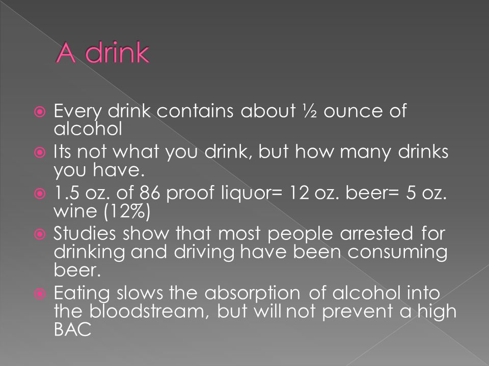  Every drink contains about ½ ounce of alcohol  Its not what you drink, but how many drinks you have.